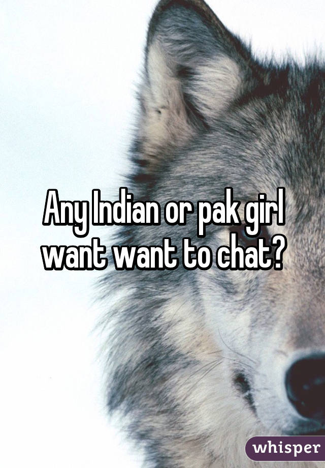 Any Indian or pak girl want want to chat?