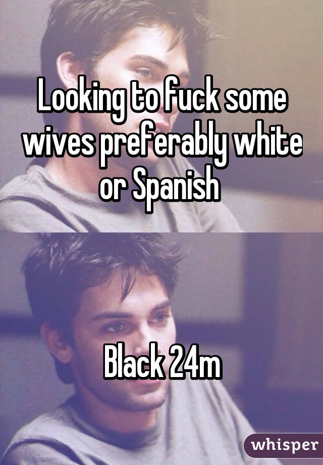 Looking to fuck some wives preferably white or Spanish     Black 24m