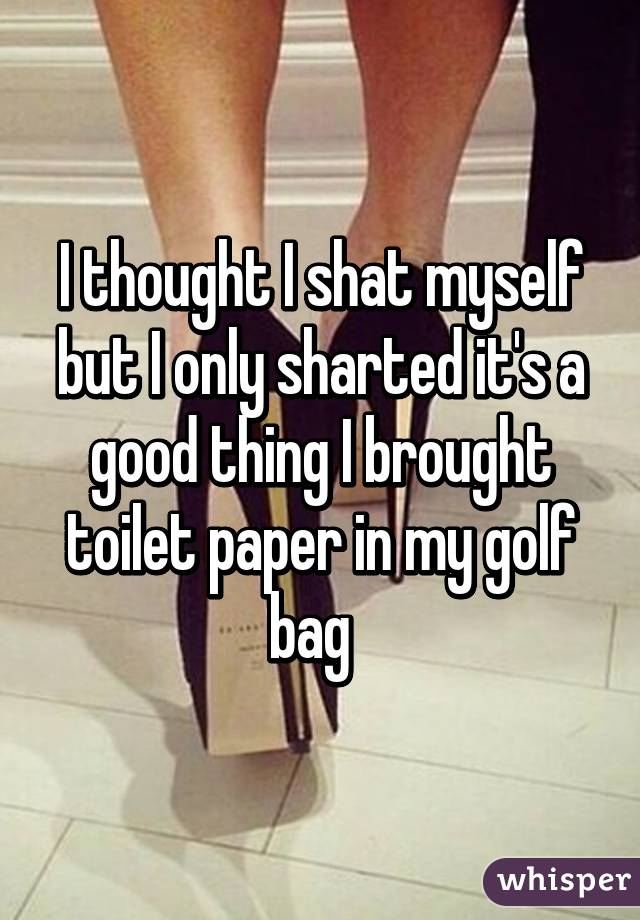I thought I shat myself but I only sharted it's a good thing I brought toilet paper in my golf bag