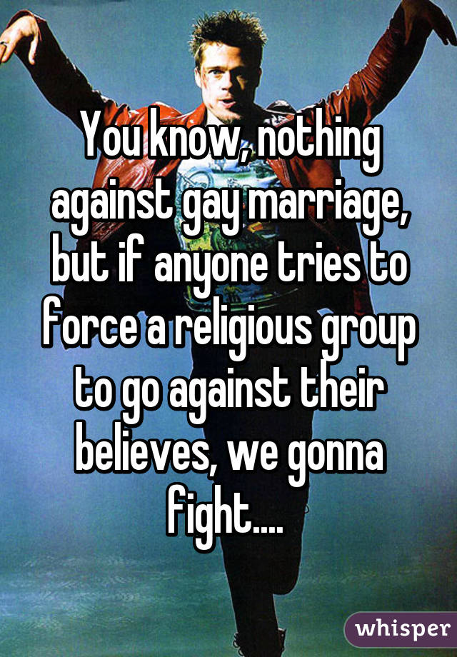 You know, nothing against gay marriage, but if anyone tries to force a religious group to go against their believes, we gonna fight....