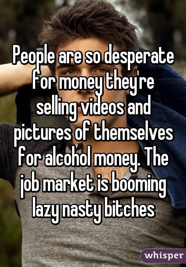 People are so desperate for money they're selling videos and pictures of themselves for alcohol money. The job market is booming lazy nasty bitches