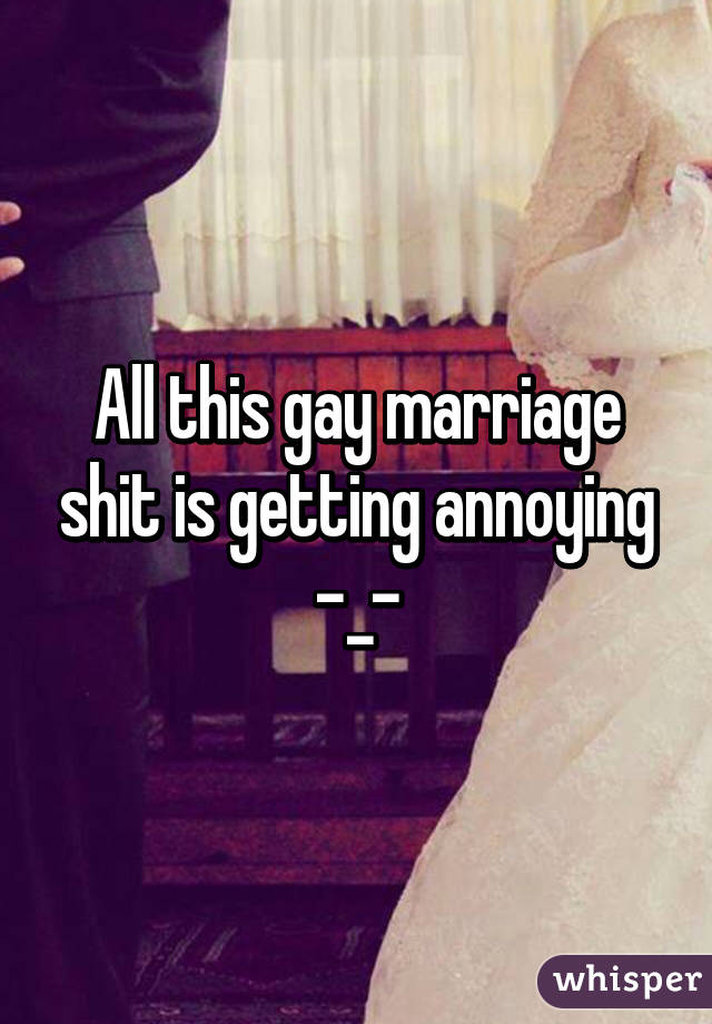 All this gay marriage shit is getting annoying -_-
