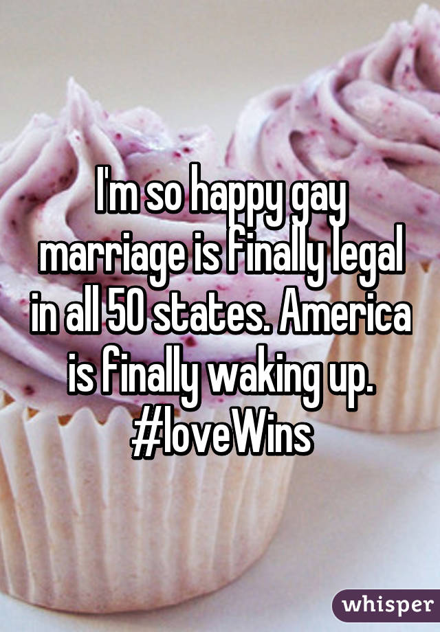 I'm so happy gay marriage is finally legal in all 50 states. America is finally waking up. #loveWins