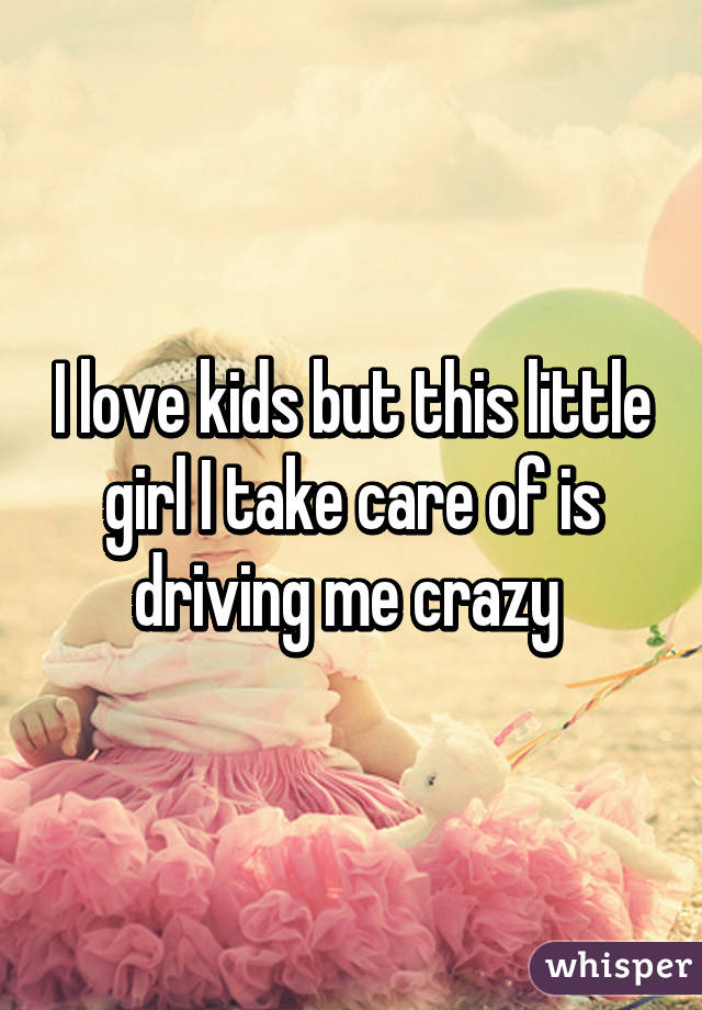 I love kids but this little girl I take care of is driving me crazy