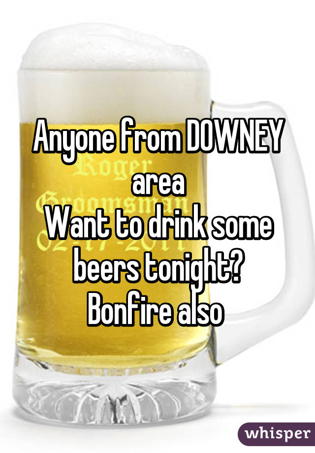 Anyone from DOWNEY area Want to drink some beers tonight? Bonfire also