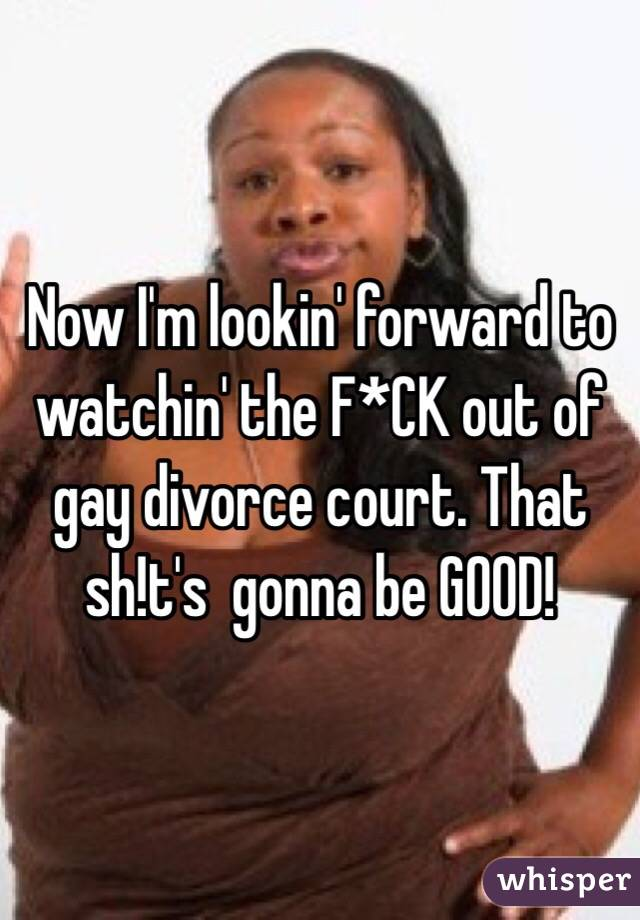 Now I'm lookin' forward to watchin' the F*CK out of gay divorce court. That sh!t's  gonna be GOOD!