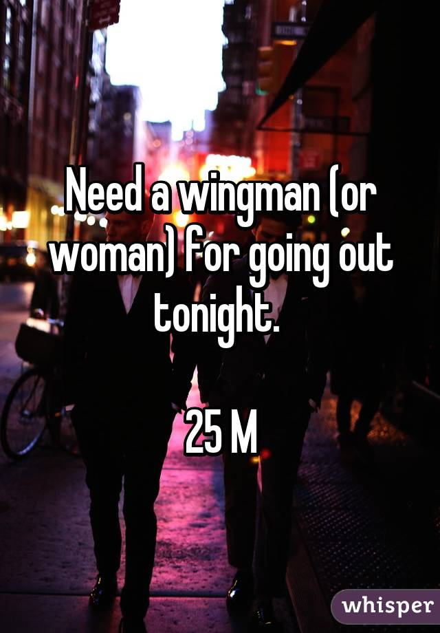 Need a wingman (or woman) for going out tonight.   25 M