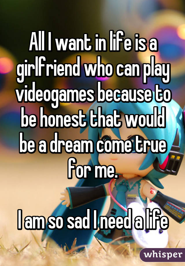 All I want in life is a girlfriend who can play videogames because to be honest that would be a dream come true for me.  I am so sad I need a life