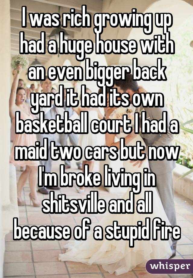 I was rich growing up had a huge house with an even bigger back yard it had its own basketball court I had a maid two cars but now I'm broke living in shitsville and all because of a stupid fire