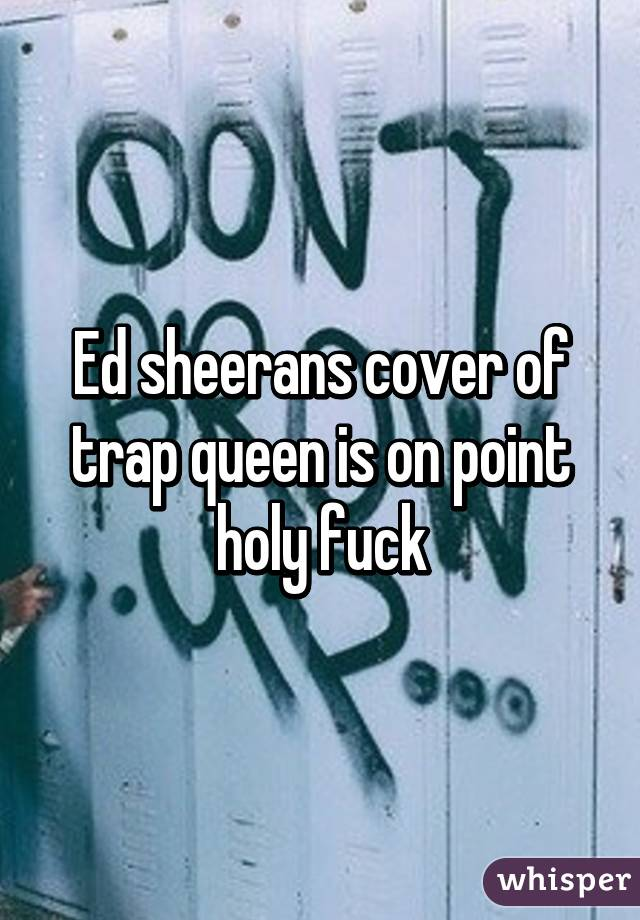 Ed sheerans cover of trap queen is on point holy fuck