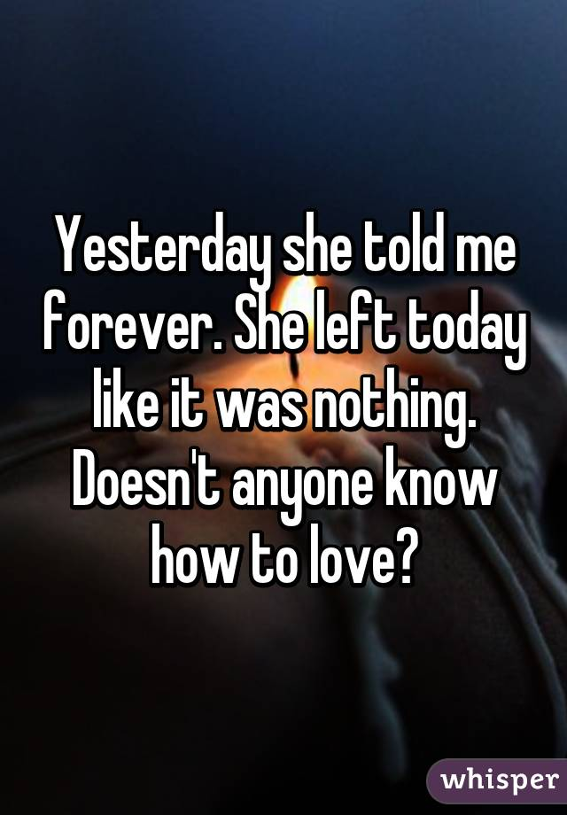 Yesterday she told me forever. She left today like it was nothing. Doesn't anyone know how to love?