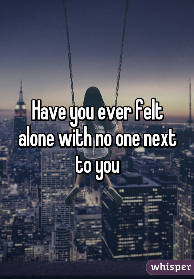 Have you ever felt alone with no one next to you