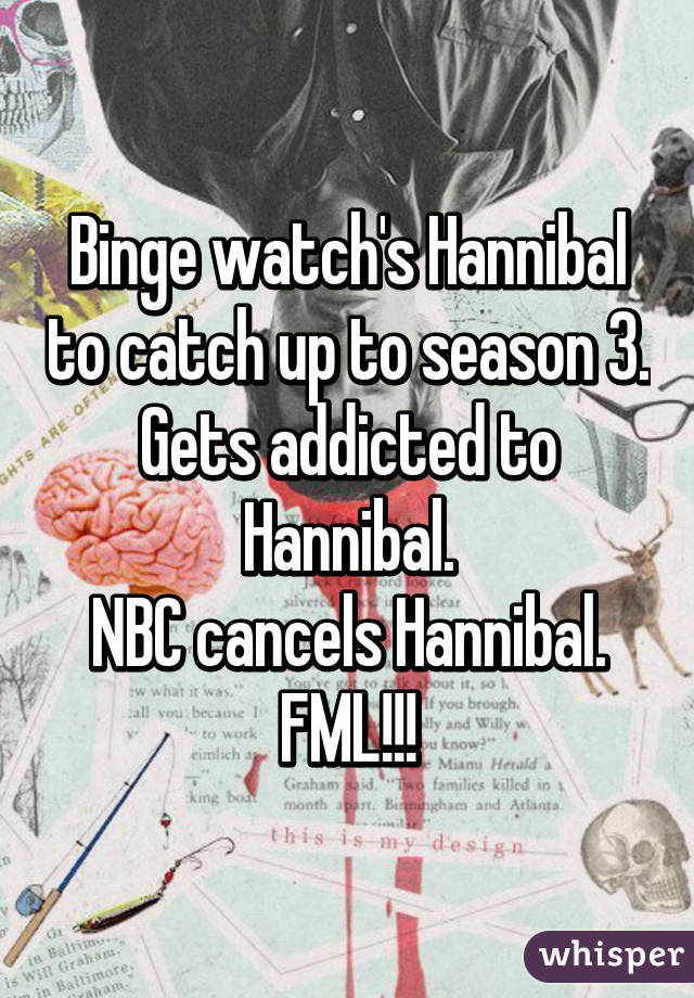 Binge watch's Hannibal to catch up to season 3. Gets addicted to Hannibal. NBC cancels Hannibal. FML!!!