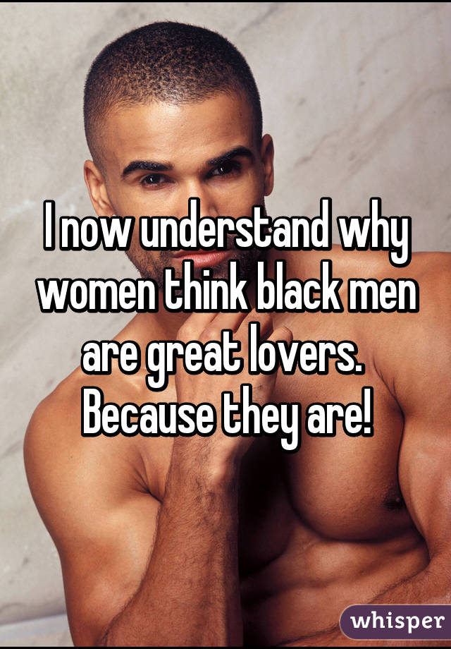 I now understand why women think black men are great lovers.  Because they are!