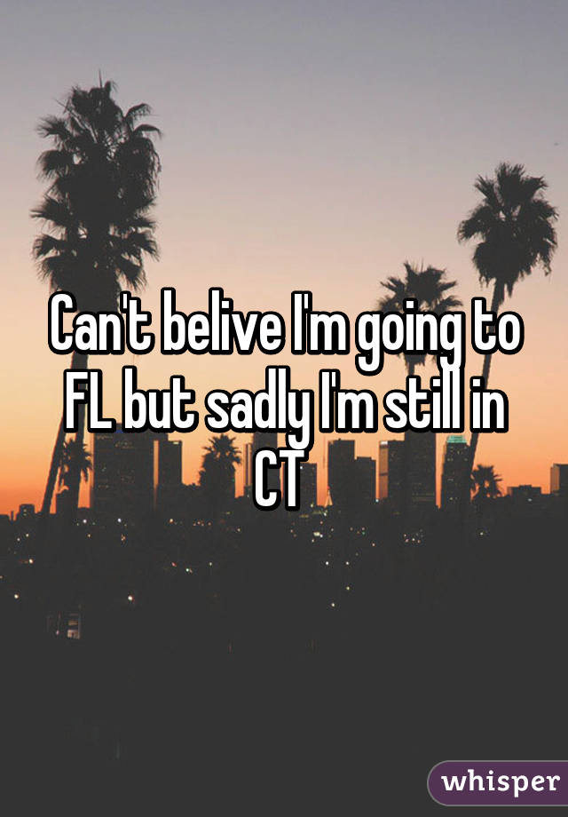 Can't belive I'm going to FL but sadly I'm still in CT