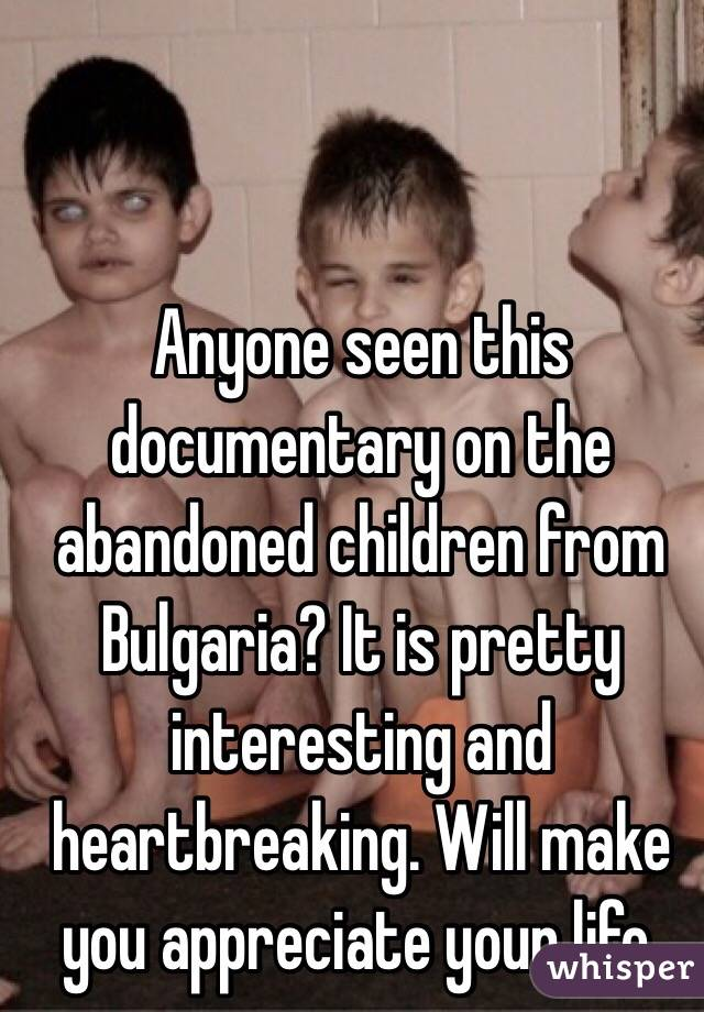 Anyone seen this documentary on the abandoned children from Bulgaria? It is pretty interesting and heartbreaking. Will make you appreciate your life.