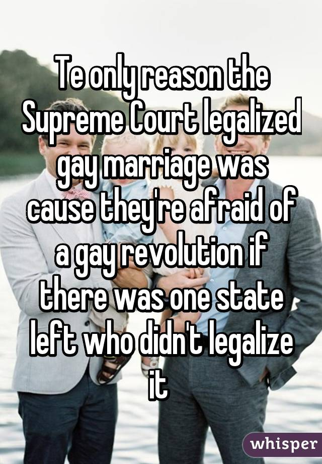 Te only reason the Supreme Court legalized gay marriage was cause they're afraid of a gay revolution if there was one state left who didn't legalize it