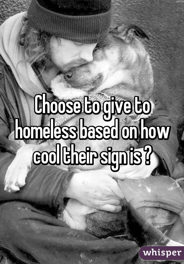 Choose to give to homeless based on how cool their sign is 👍