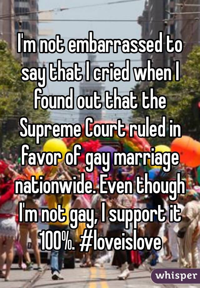 I'm not embarrassed to say that I cried when I found out that the Supreme Court ruled in favor of gay marriage nationwide. Even though I'm not gay, I support it 100%. #loveislove