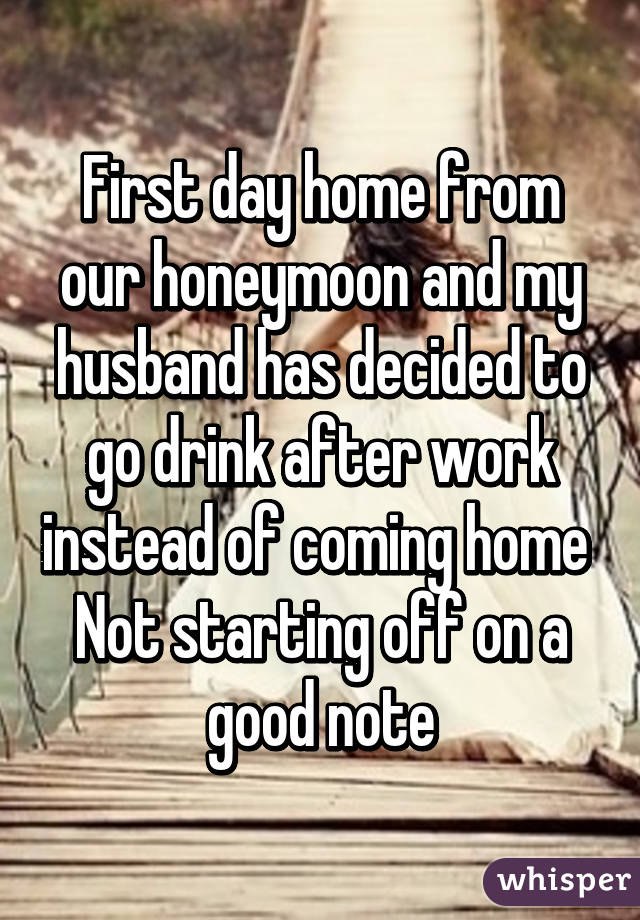First day home from our honeymoon and my husband has decided to go drink after work instead of coming home  Not starting off on a good note