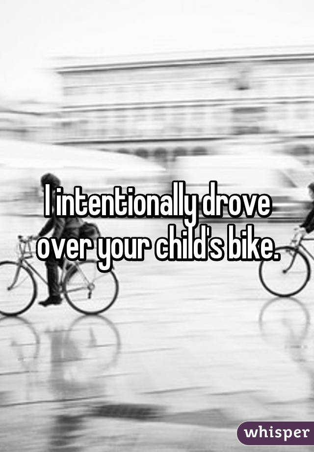 I intentionally drove over your child's bike.