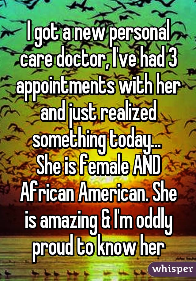 I got a new personal care doctor, I've had 3 appointments with her and just realized something today...  She is female AND African American. She is amazing & I'm oddly proud to know her