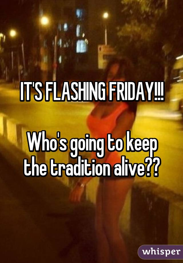 IT'S FLASHING FRIDAY!!!  Who's going to keep the tradition alive??