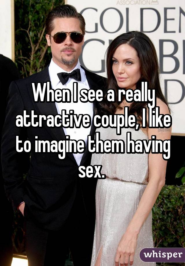 When I see a really attractive couple, I like to imagine them having sex.