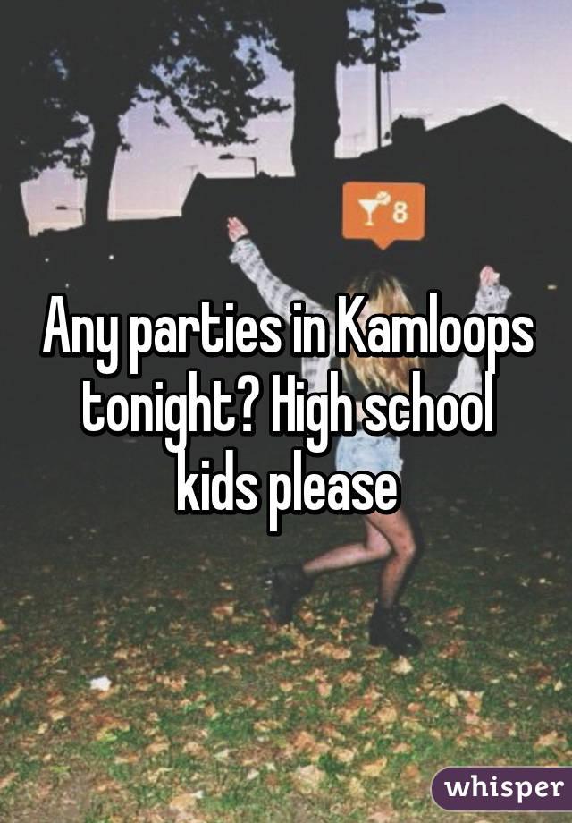 Any parties in Kamloops tonight? High school kids please