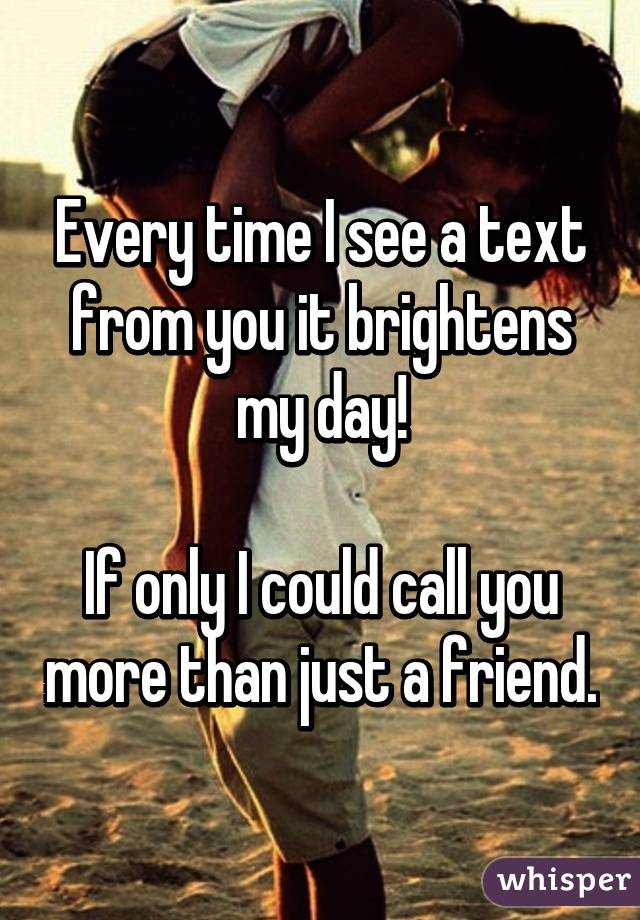 Every time I see a text from you it brightens my day!  If only I could call you more than just a friend.