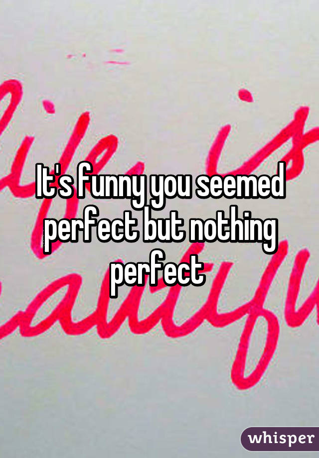 It's funny you seemed perfect but nothing perfect