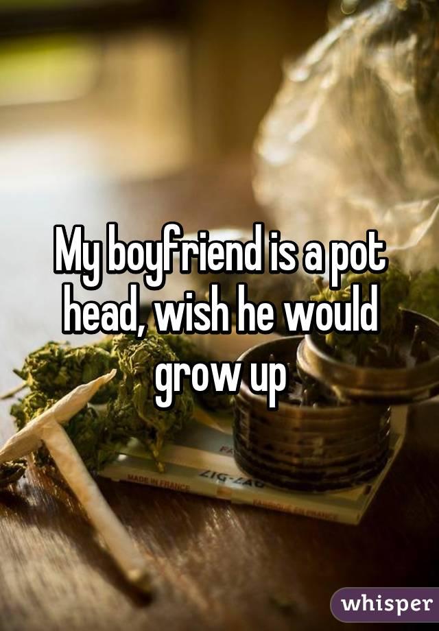 My boyfriend is a pot head, wish he would grow up