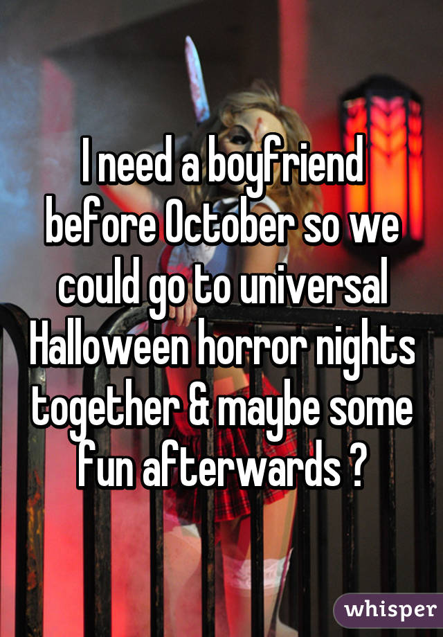 I need a boyfriend before October so we could go to universal Halloween horror nights together & maybe some fun afterwards 😏