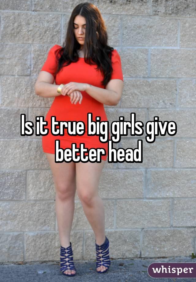 Is it true big girls give better head