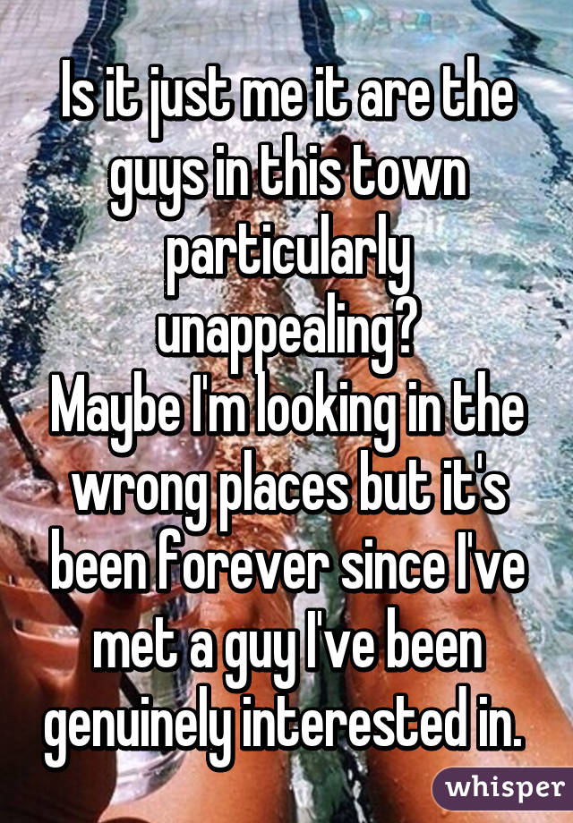 Is it just me it are the guys in this town particularly unappealing? Maybe I'm looking in the wrong places but it's been forever since I've met a guy I've been genuinely interested in.