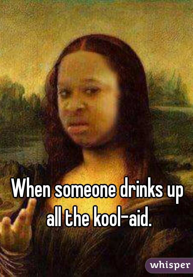 When someone drinks up all the kool-aid.
