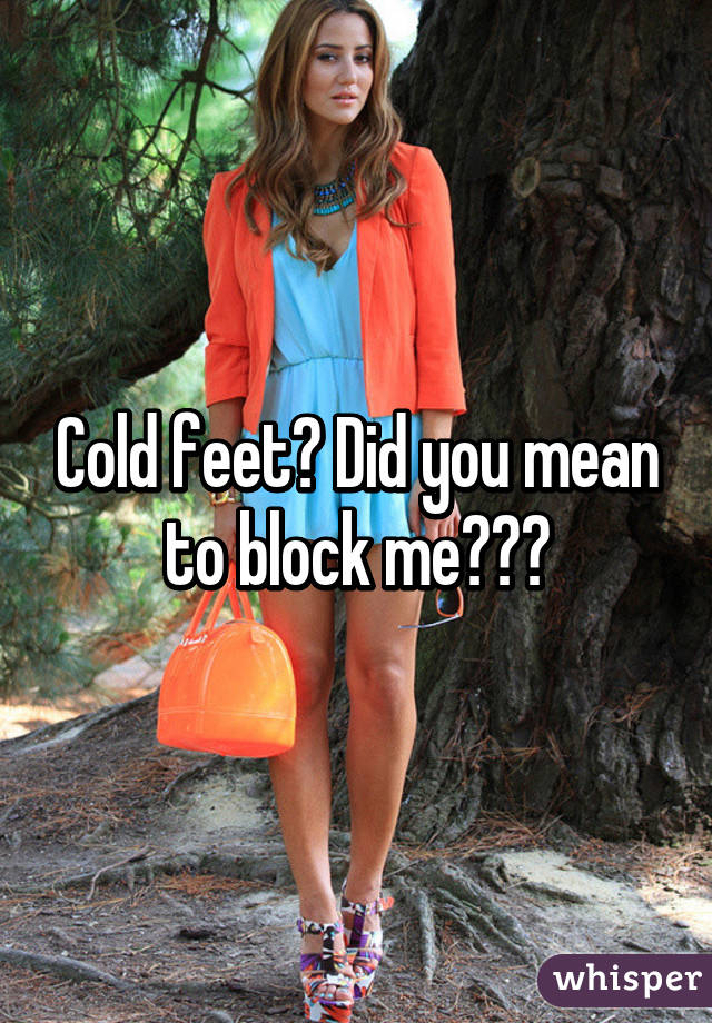 Cold feet? Did you mean to block me???