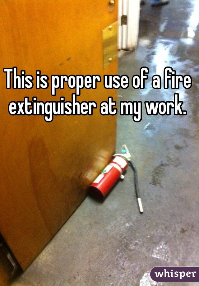 This is proper use of a fire extinguisher at my work.