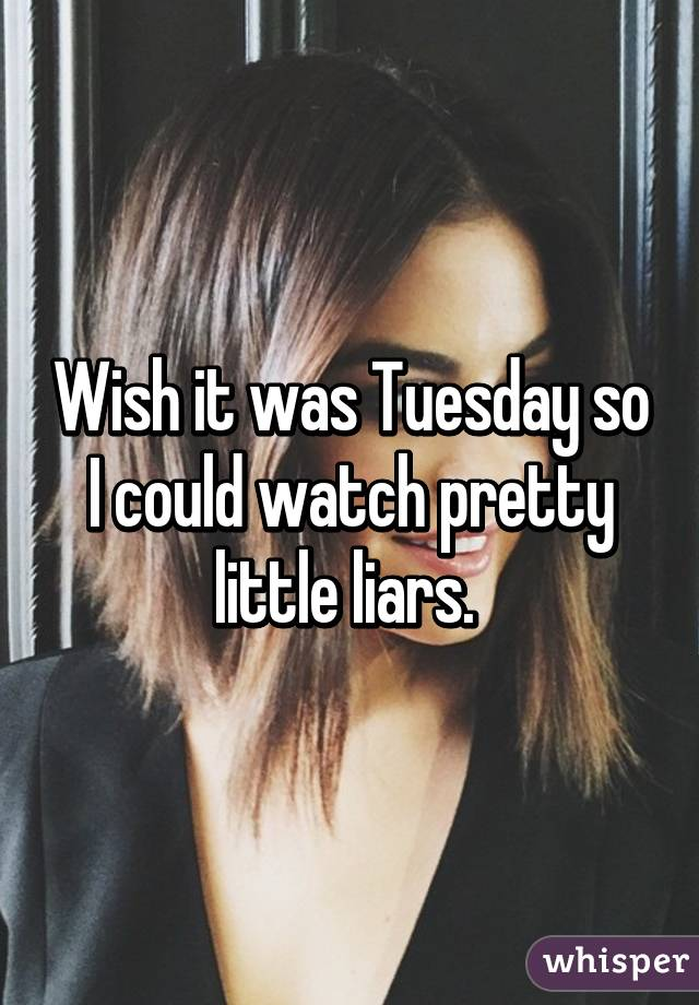 Wish it was Tuesday so I could watch pretty little liars.