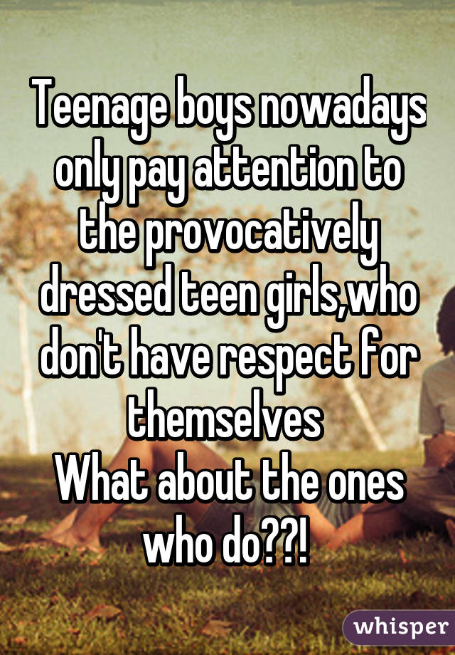 Teenage boys nowadays only pay attention to the provocatively dressed teen girls,who don't have respect for themselves  What about the ones who do??!
