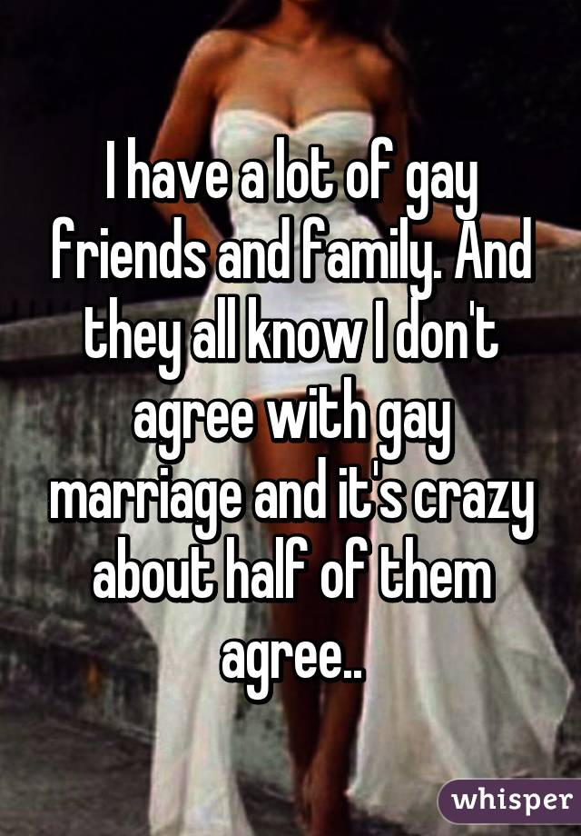 I have a lot of gay friends and family. And they all know I don't agree with gay marriage and it's crazy about half of them agree..