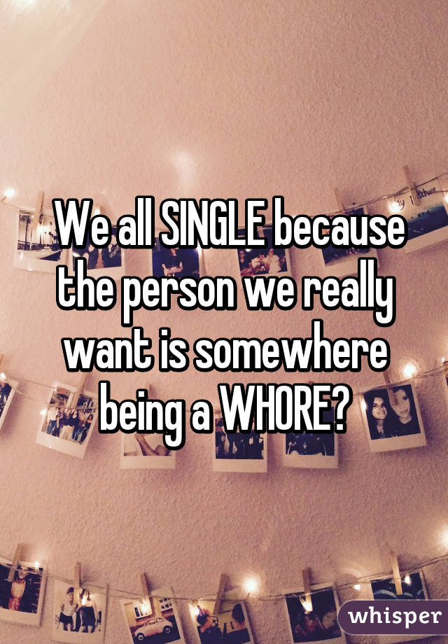 We all SINGLE because the person we really want is somewhere being a WHORE😔
