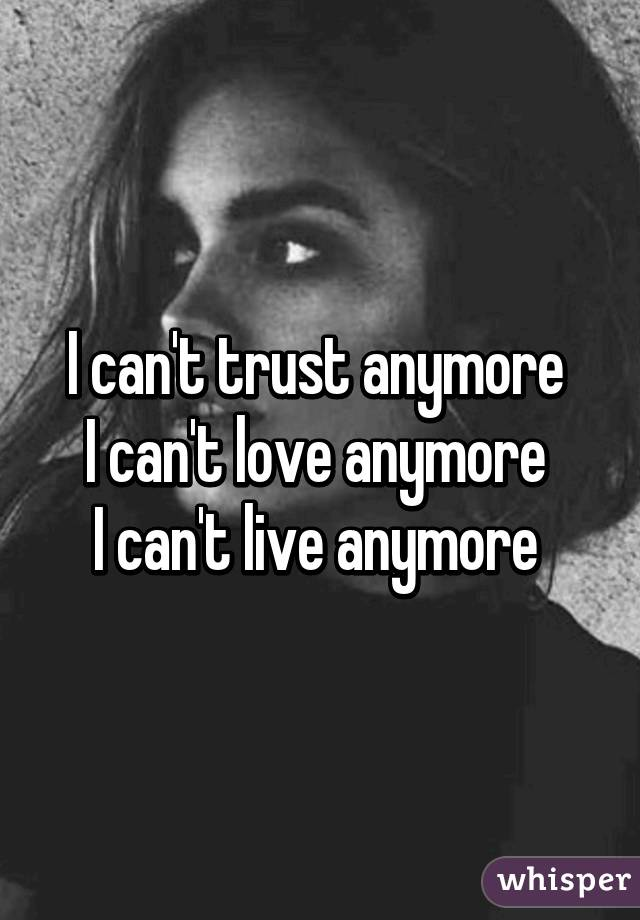 I can't trust anymore  I can't love anymore  I can't live anymore