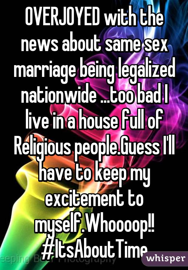 OVERJOYED with the news about same sex marriage being legalized nationwide ...too bad I live in a house full of Religious people.Guess I'll have to keep my excitement to myself.Whoooop!! #ItsAboutTime