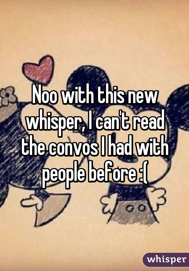 Noo with this new whisper, I can't read the convos I had with people before :(