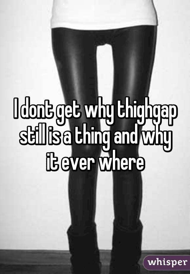 I dont get why thighgap still is a thing and why it ever where