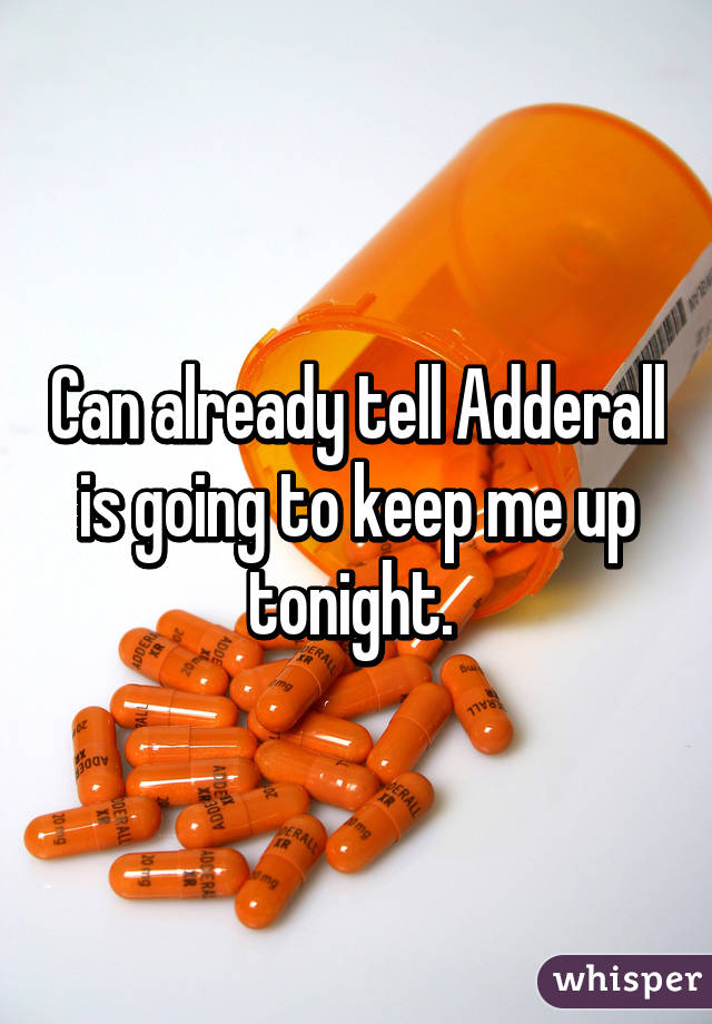 Can already tell Adderall is going to keep me up tonight.