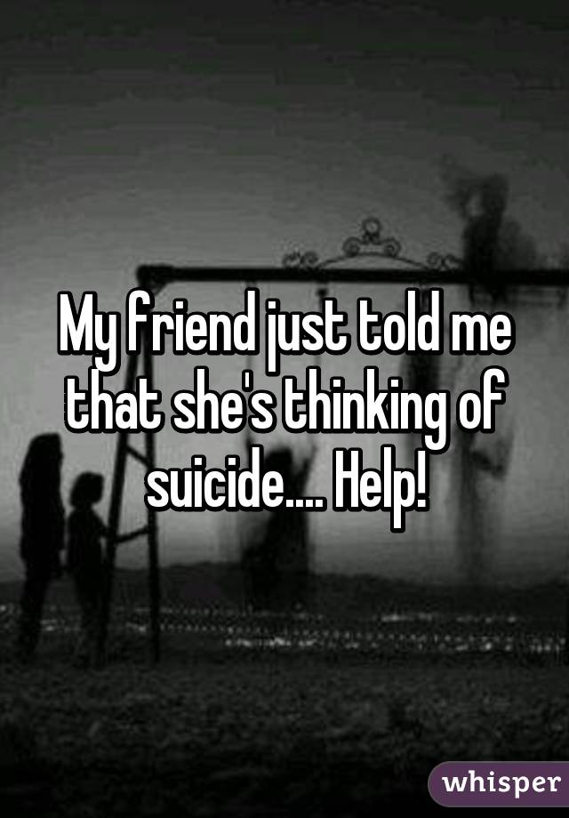 My friend just told me that she's thinking of suicide.... Help!