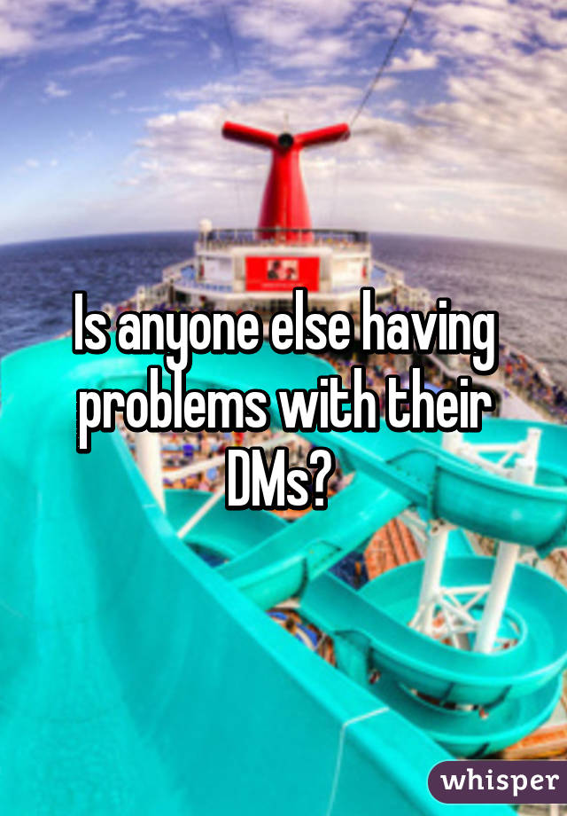 Is anyone else having problems with their DMs?