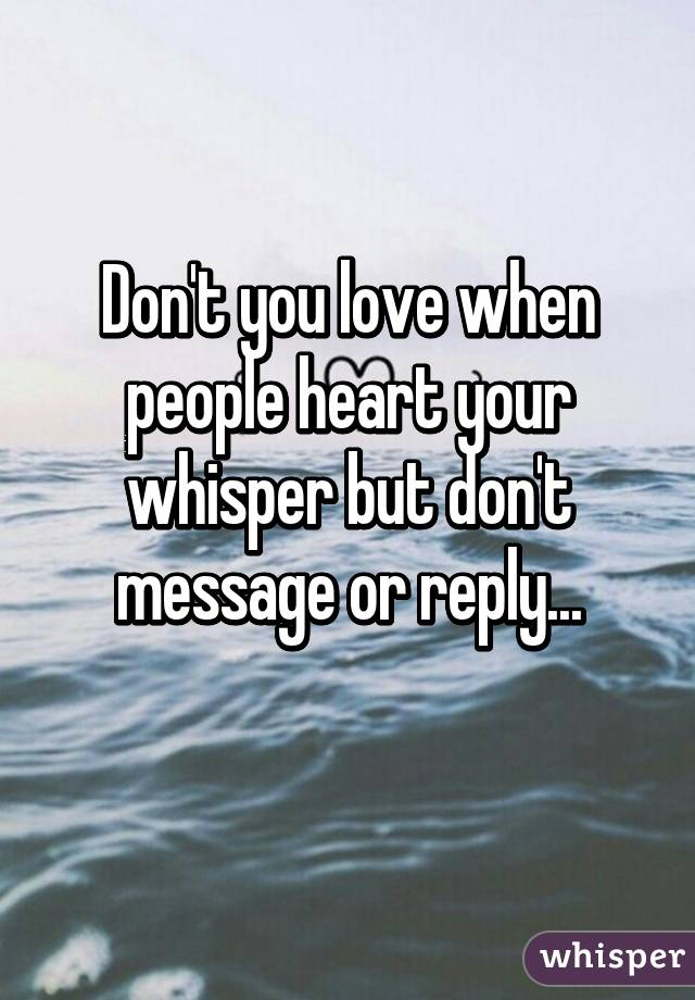 Don't you love when people heart your whisper but don't message or reply...